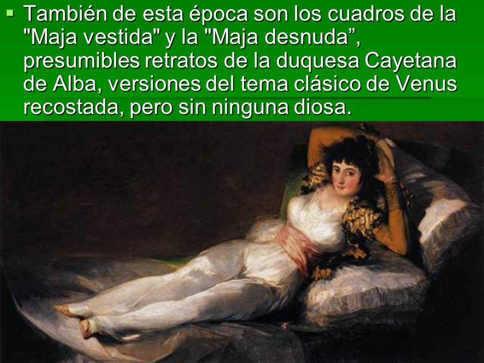 También de esta época son los cuadros de la Maja vestida y la Maja desnuda , presumibles retratos de la duquesa Cayetana de Alba, versiones del tema clásico de Venus recostada, pero sin ninguna diosa.