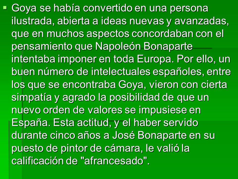 Goya se había convertido en una persona ilustrada, abierta a ideas nuevas y avanzadas, que en muchos aspectos concordaban con el pensamiento que Napoleón Bonaparte intentaba imponer en toda Europa.