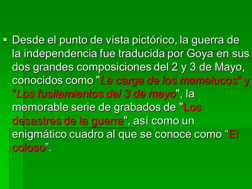 Desde el punto de vista pictórico, la guerra de la independencia fue traducida por Goya en sus dos grandes composiciones del 2 y 3 de Mayo, conocidos como La carga de los mamelucos y Los fusilamientos del 3 de mayo , la memorable serie de grabados de Los desastres de la guerra , así como un enigmático cuadro al que se conoce como El coloso .