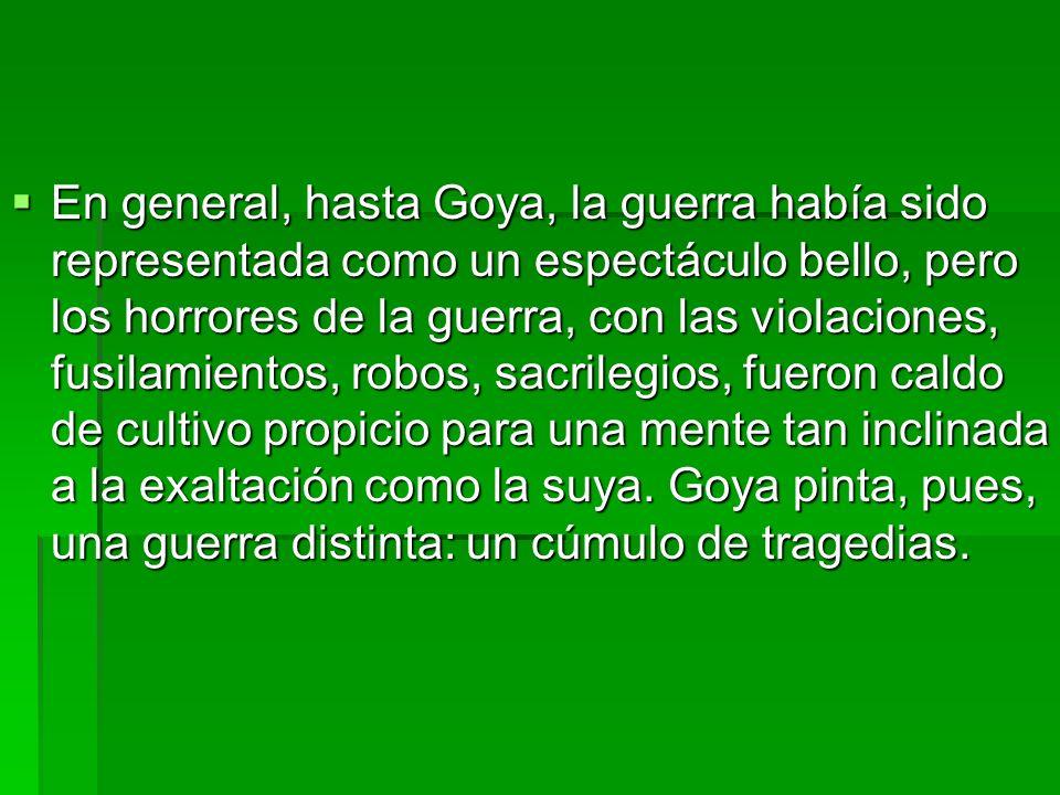 En general, hasta Goya, la guerra había sido representada como un espectáculo bello, pero los horrores de la guerra, con las violaciones, fusilamientos, robos, sacrilegios, fueron caldo de cultivo propicio para una mente tan inclinada a la exaltación como la suya.