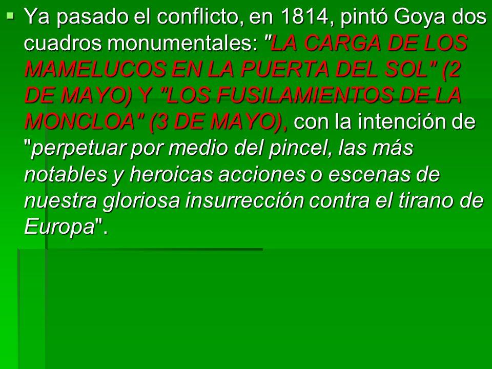 Ya pasado el conflicto, en 1814, pintó Goya dos cuadros monumentales: LA CARGA DE LOS MAMELUCOS EN LA PUERTA DEL SOL (2 DE MAYO) Y LOS FUSILAMIENTOS DE LA MONCLOA (3 DE MAYO), con la intención de perpetuar por medio del pincel, las más notables y heroicas acciones o escenas de nuestra gloriosa insurrección contra el tirano de Europa .
