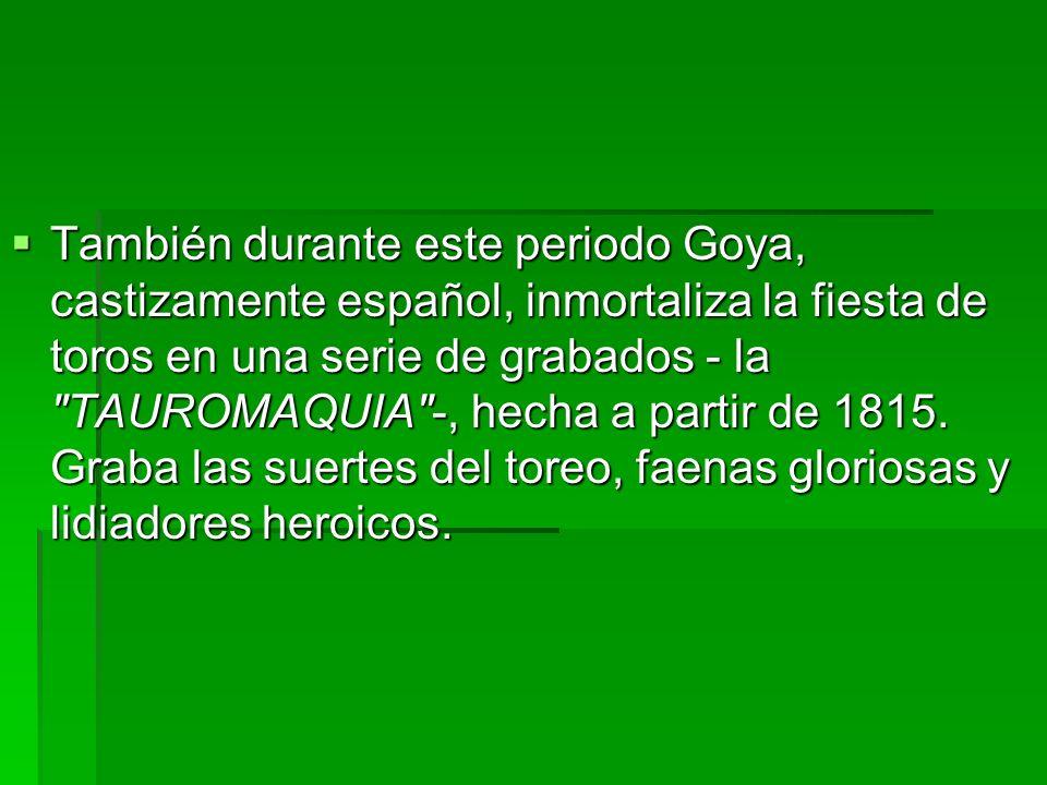 También durante este periodo Goya, castizamente español, inmortaliza la fiesta de toros en una serie de grabados - la TAUROMAQUIA -, hecha a partir de 1815.
