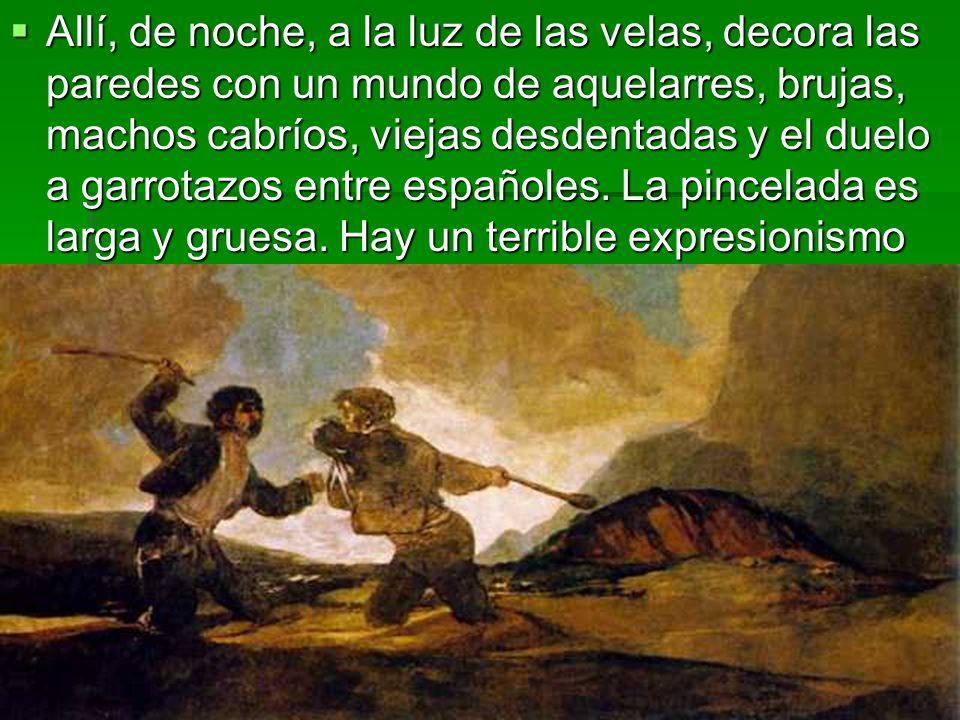 Allí, de noche, a la luz de las velas, decora las paredes con un mundo de aquelarres, brujas, machos cabríos, viejas desdentadas y el duelo a garrotazos entre españoles.