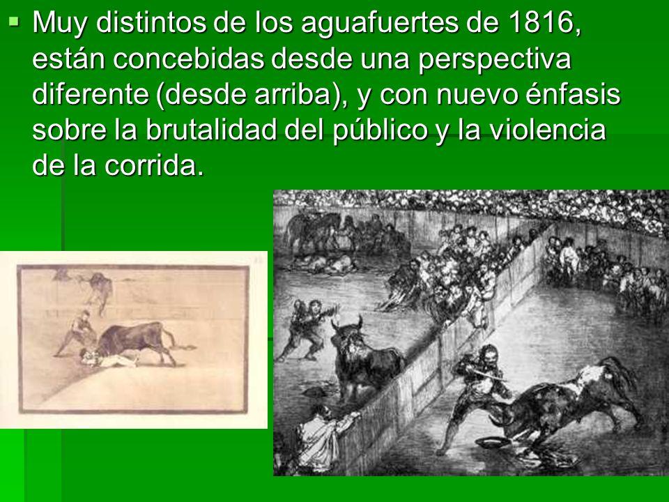 Muy distintos de los aguafuertes de 1816, están concebidas desde una perspectiva diferente (desde arriba), y con nuevo énfasis sobre la brutalidad del público y la violencia de la corrida.