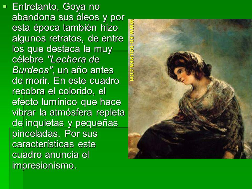 Entretanto, Goya no abandona sus óleos y por esta época también hizo algunos retratos, de entre los que destaca la muy célebre Lechera de Burdeos , un año antes de morir.