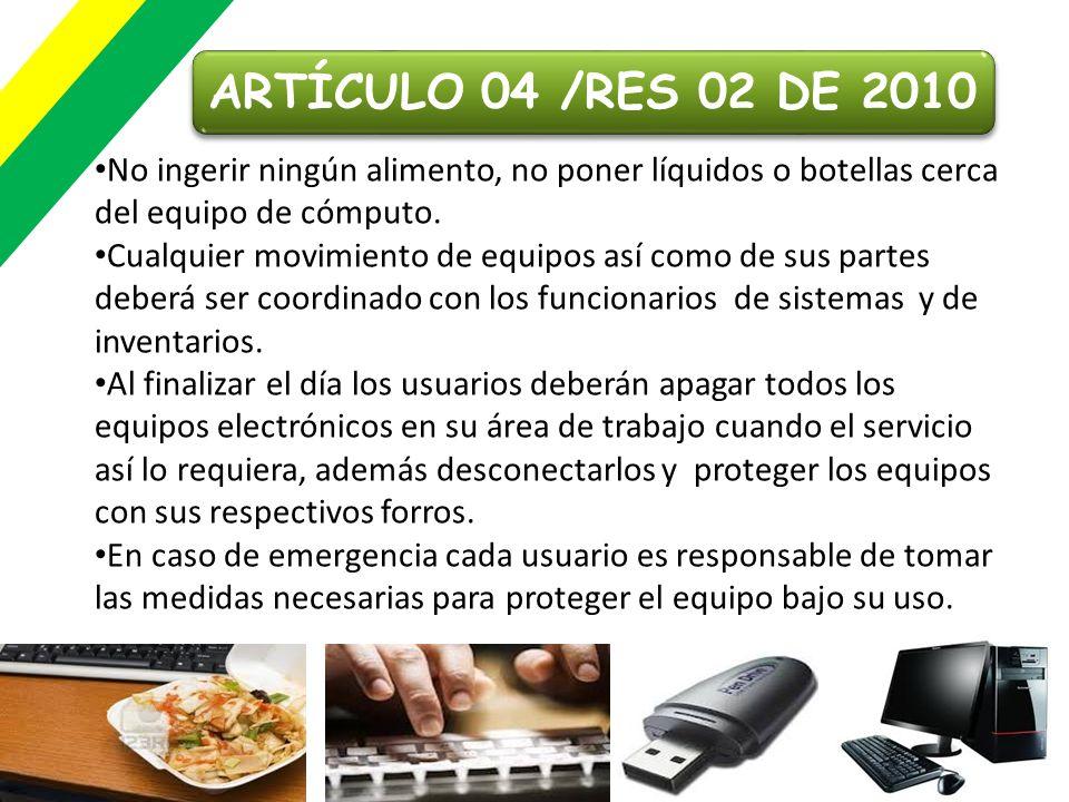ARTÍCULO 04 /RES 02 DE 2010No ingerir ningún alimento, no poner líquidos o botellas cerca del equipo de cómputo.