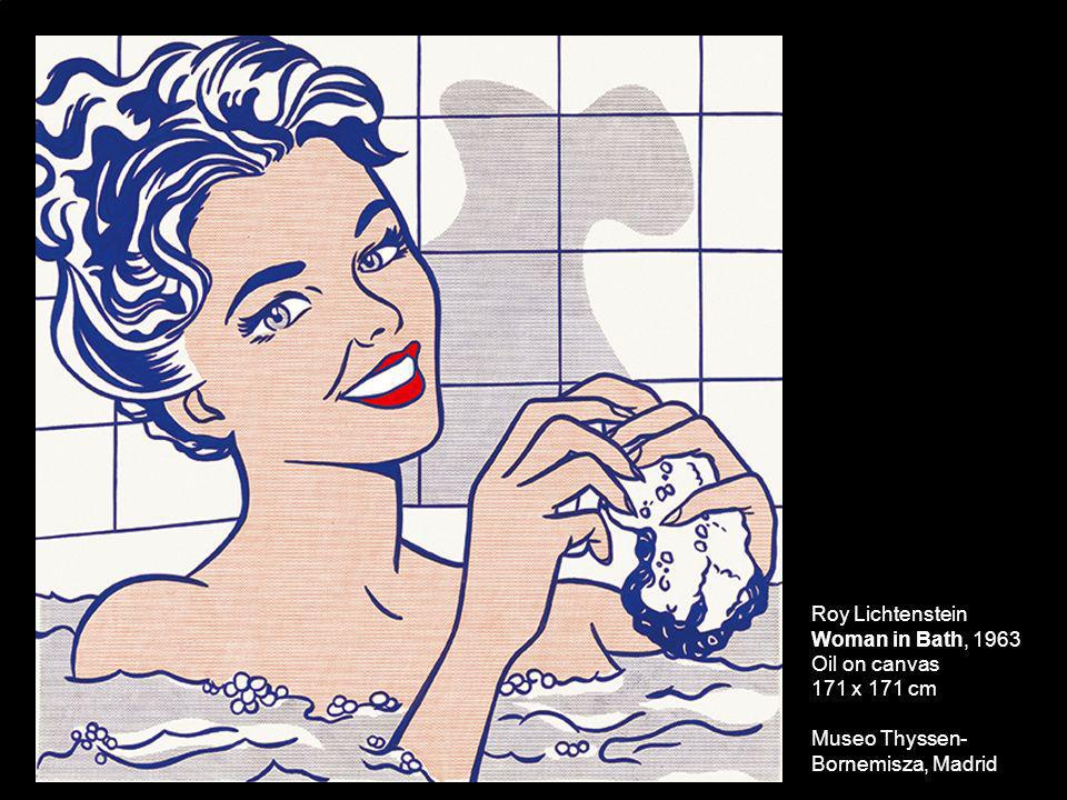 Roy Lichtenstein Woman in Bath, 1963 Oil on canvas 171 x 171 cm Museo Thyssen-Bornemisza, Madrid