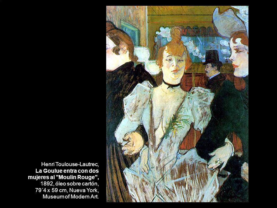 Henri Toulouse-Lautrec, La Goulue entra con dos mujeres al Moulin Rouge , 1892, óleo sobre cartón, 79´4 x 59 cm, Nueva York, Museum of Modern Art.
