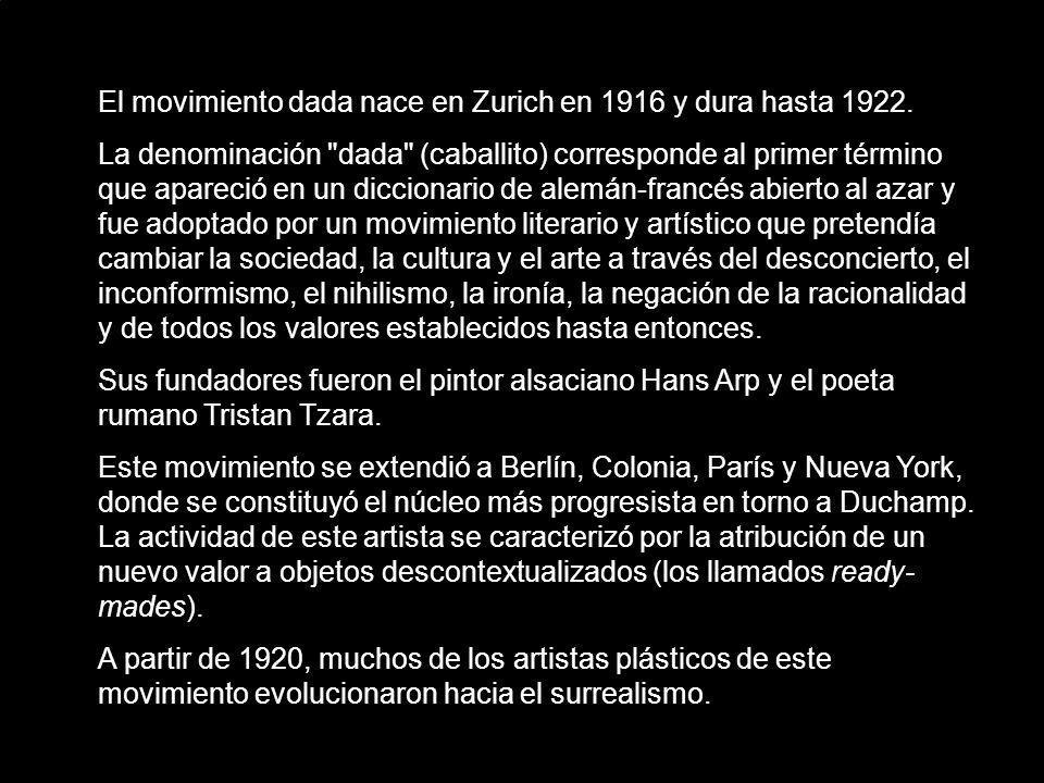 El movimiento dada nace en Zurich en 1916 y dura hasta 1922.