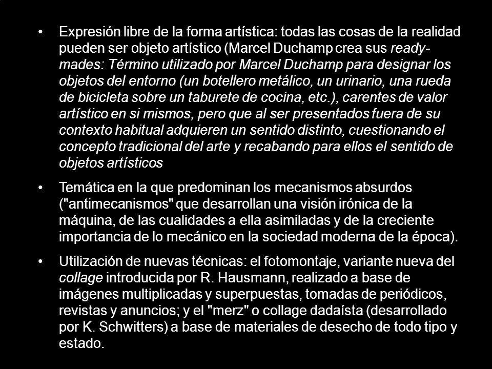 Expresión libre de la forma artística: todas las cosas de la realidad pueden ser objeto artístico (Marcel Duchamp crea sus ready-mades: Término utilizado por Marcel Duchamp para designar los objetos del entorno (un botellero metálico, un urinario, una rueda de bicicleta sobre un taburete de cocina, etc.), carentes de valor artístico en si mismos, pero que al ser presentados fuera de su contexto habitual adquieren un sentido distinto, cuestionando el concepto tradicional del arte y recabando para ellos el sentido de objetos artísticos