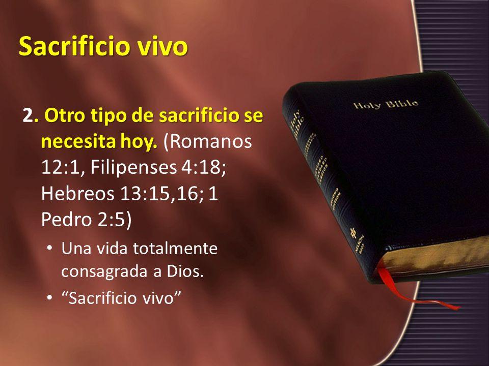 Sacrificio vivo 2. Otro tipo de sacrificio se necesita hoy. (Romanos 12:1, Filipenses 4:18; Hebreos 13:15,16; 1 Pedro 2:5)
