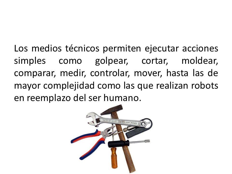 Los medios técnicos permiten ejecutar acciones simples como golpear, cortar, moldear, comparar, medir, controlar, mover, hasta las de mayor complejidad como las que realizan robots en reemplazo del ser humano.