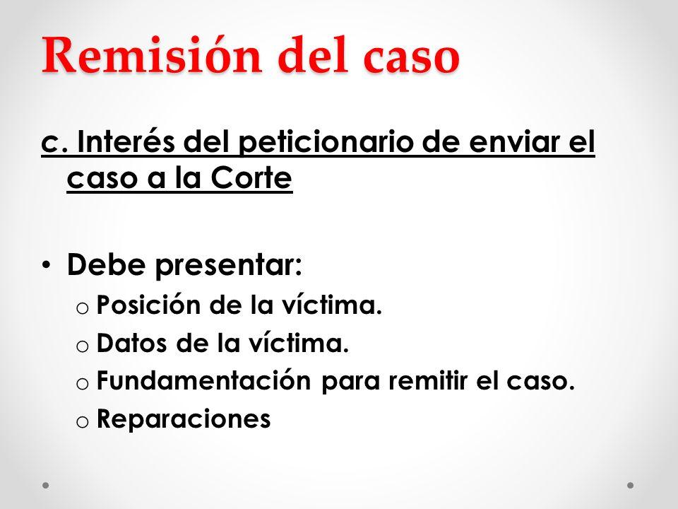 Remisión del caso c. Interés del peticionario de enviar el caso a la Corte. Debe presentar: Posición de la víctima.