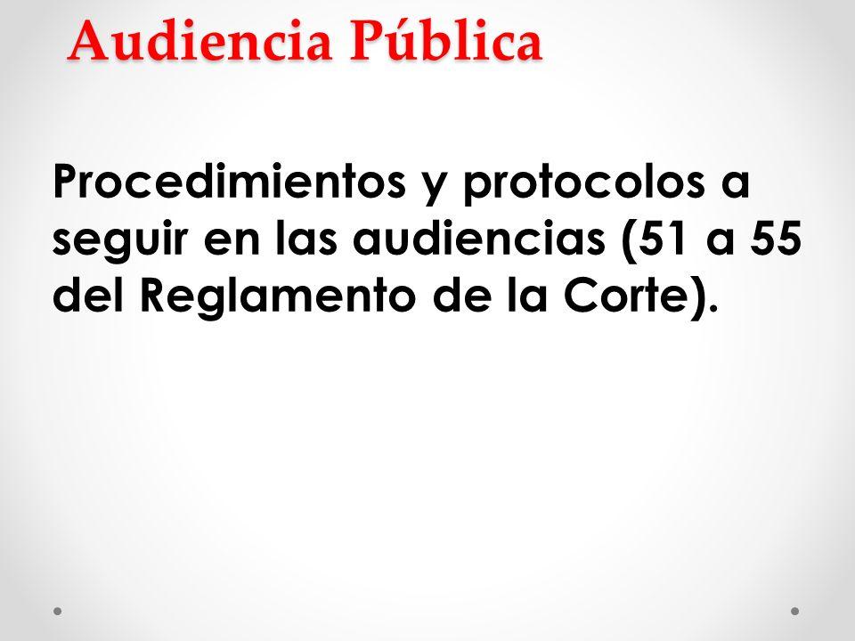 Audiencia Pública Procedimientos y protocolos a seguir en las audiencias (51 a 55 del Reglamento de la Corte).