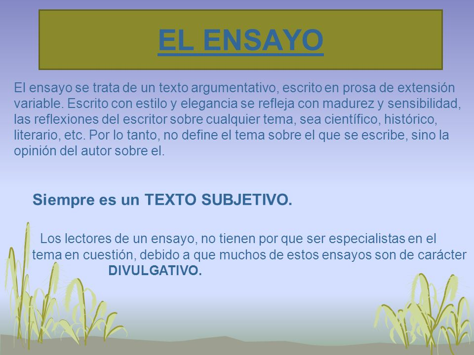 EL ENSAYO El ensayo se trata de un texto argumentativo, escrito en prosa de extensión.