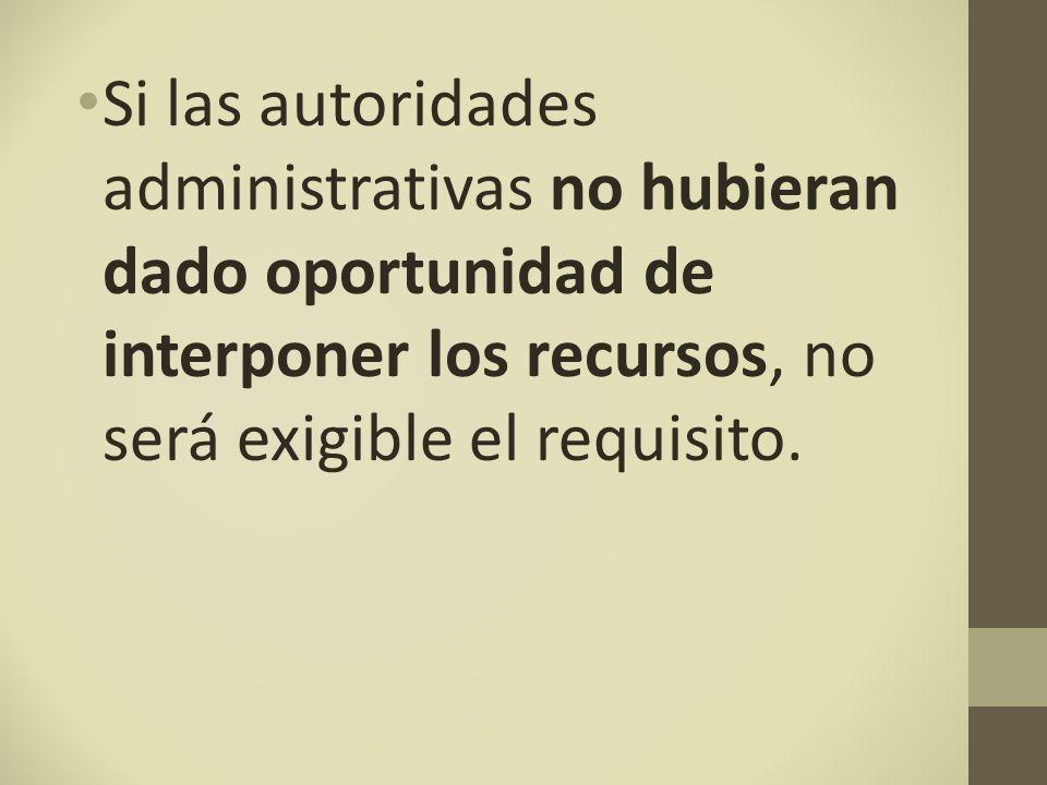 Si las autoridades administrativas no hubieran dado oportunidad de interponer los recursos, no será exigible el requisito.