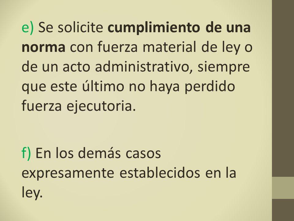 e) Se solicite cumplimiento de una norma con fuerza material de ley o de un acto administrativo, siempre que este último no haya perdido fuerza ejecutoria.
