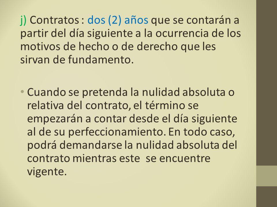 j) Contratos : dos (2) años que se contarán a partir del día siguiente a la ocurrencia de los motivos de hecho o de derecho que les sirvan de fundamento.