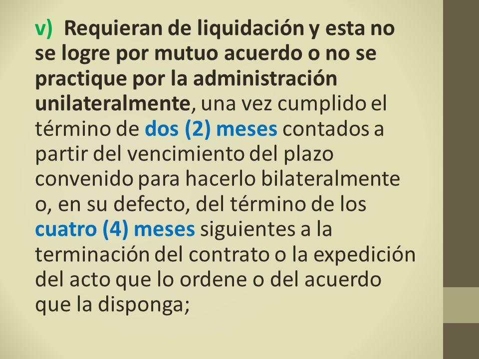 v) Requieran de liquidación y esta no se logre por mutuo acuerdo o no se practique por la administración unilateralmente, una vez cumplido el término de dos (2) meses contados a partir del vencimiento del plazo convenido para hacerlo bilateralmente o, en su defecto, del término de los cuatro (4) meses siguientes a la terminación del contrato o la expedición del acto que lo ordene o del acuerdo que la disponga;