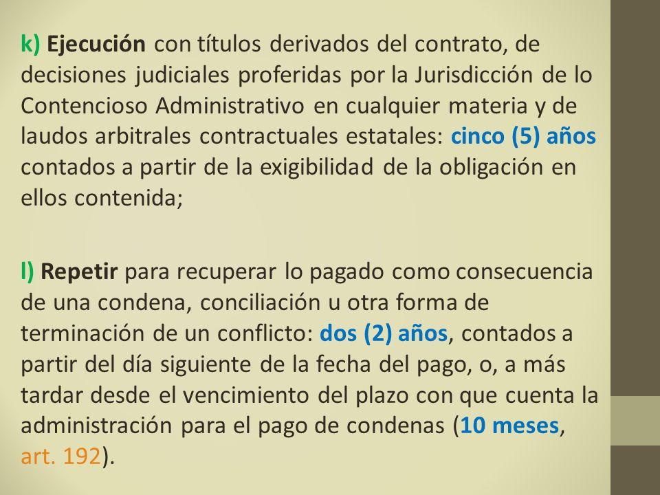 k) Ejecución con títulos derivados del contrato, de decisiones judiciales proferidas por la Jurisdicción de lo Contencioso Administrativo en cualquier materia y de laudos arbitrales contractuales estatales: cinco (5) años contados a partir de la exigibilidad de la obligación en ellos contenida;