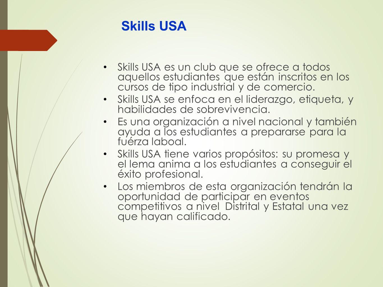 Skills USA Skills USA es un club que se ofrece a todos aquellos estudiantes que están inscritos en los cursos de tipo industrial y de comercio.