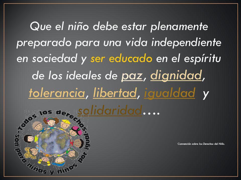 Que el niño debe estar plenamente preparado para una vida independiente en sociedad y ser educado en el espíritu de los ideales de paz, dignidad, tolerancia, libertad, igualdad y solidaridad….