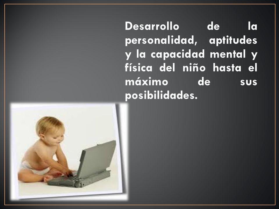 Desarrollo de la personalidad, aptitudes y la capacidad mental y física del niño hasta el máximo de sus posibilidades.