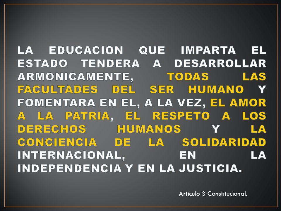 LA EDUCACION QUE IMPARTA EL ESTADO TENDERA A DESARROLLAR ARMONICAMENTE, TODAS LAS FACULTADES DEL SER HUMANO Y FOMENTARA EN EL, A LA VEZ, EL AMOR A LA PATRIA, EL RESPETO A LOS DERECHOS HUMANOS Y LA CONCIENCIA DE LA SOLIDARIDAD INTERNACIONAL, EN LA INDEPENDENCIA Y EN LA JUSTICIA.
