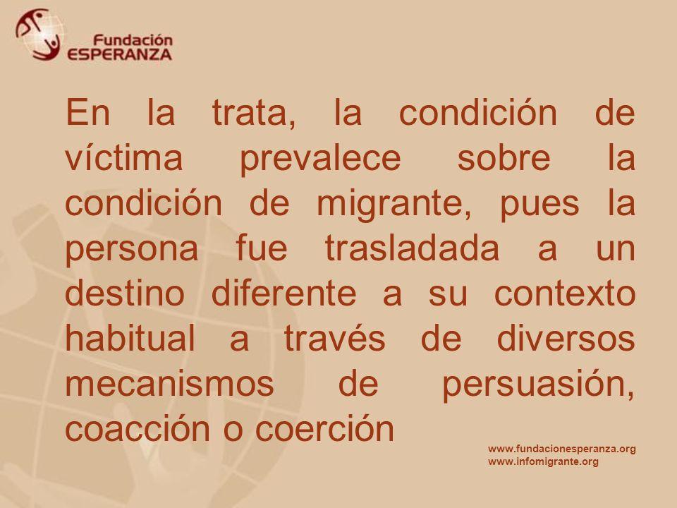 En la trata, la condición de víctima prevalece sobre la condición de migrante, pues la persona fue trasladada a un destino diferente a su contexto habitual a través de diversos mecanismos de persuasión, coacción o coerción