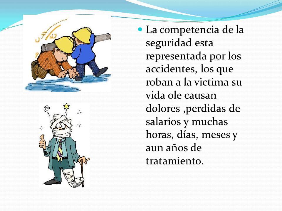 La competencia de la seguridad esta representada por los accidentes, los que roban a la victima su vida ole causan dolores ,perdidas de salarios y muchas horas, días, meses y aun años de tratamiento.