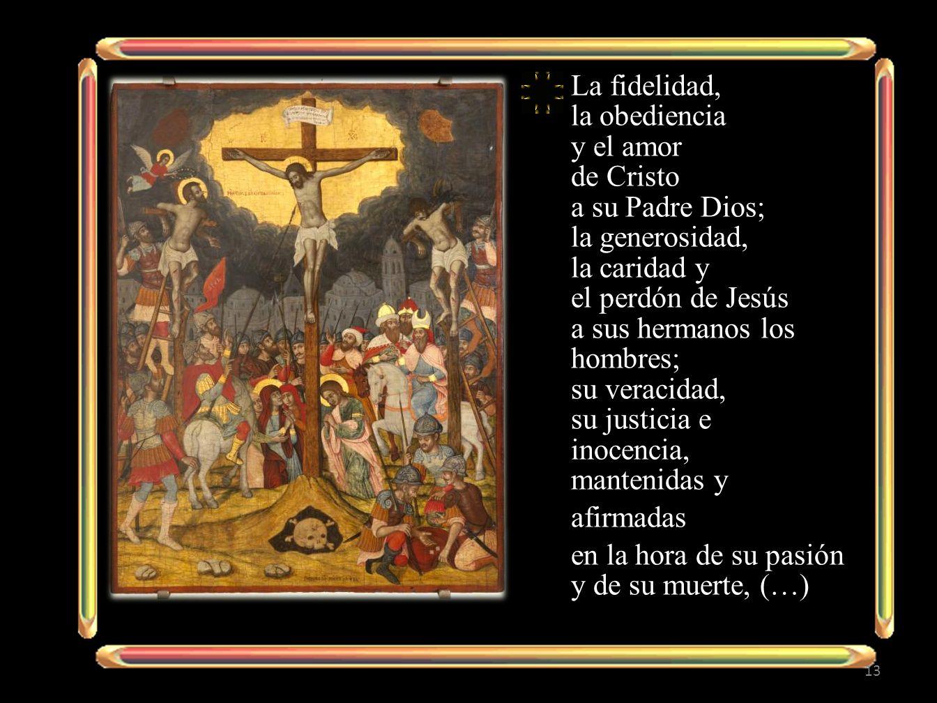 La fidelidad, la obediencia y el amor de Cristo a su Padre Dios; la generosidad, la caridad y el perdón de Jesús a sus hermanos los hombres; su veracidad, su justicia e inocencia, mantenidas y