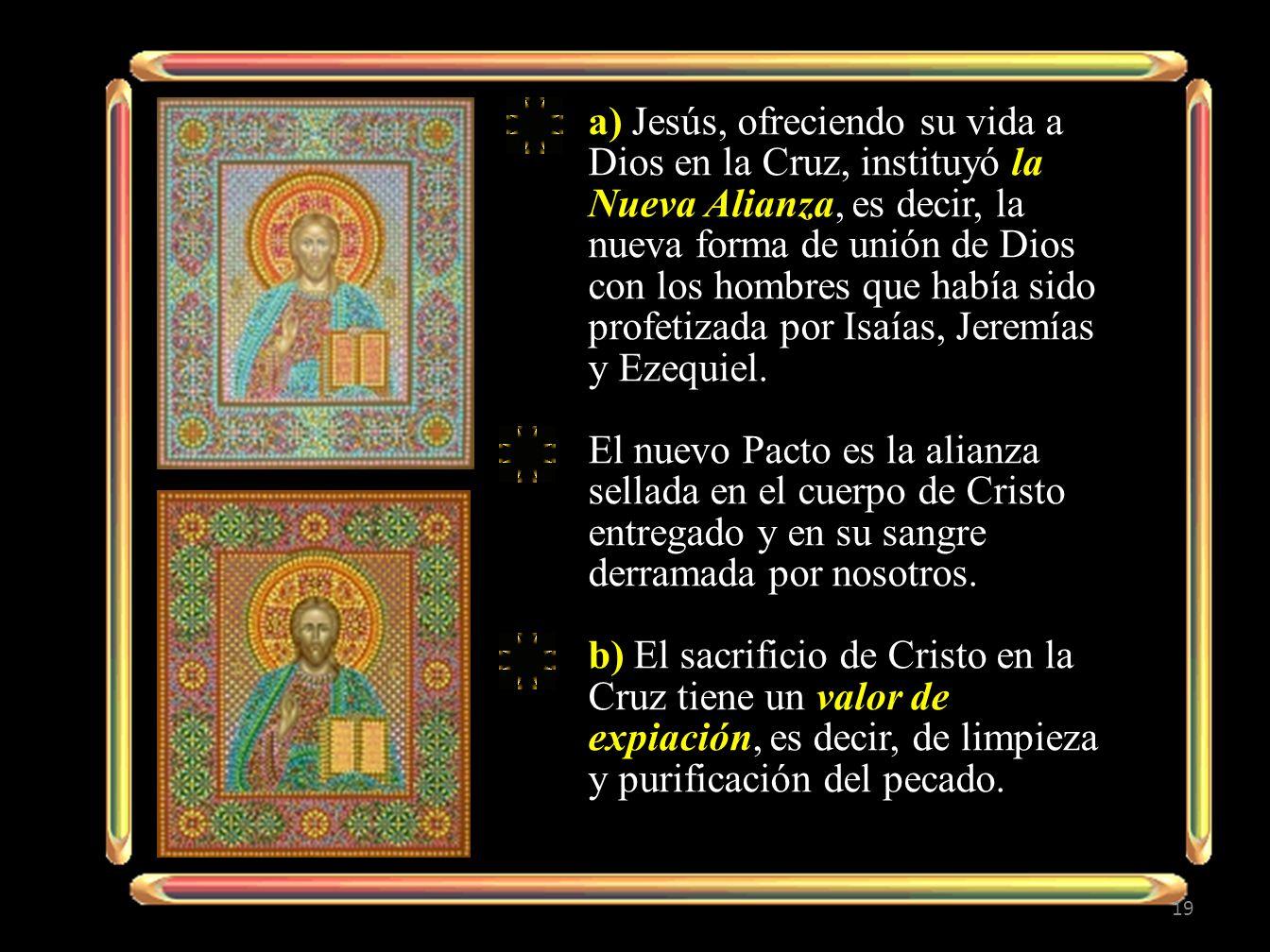 a) Jesús, ofreciendo su vida a Dios en la Cruz, instituyó la Nueva Alianza, es decir, la nueva forma de unión de Dios con los hombres que había sido profetizada por Isaías, Jeremías y Ezequiel.