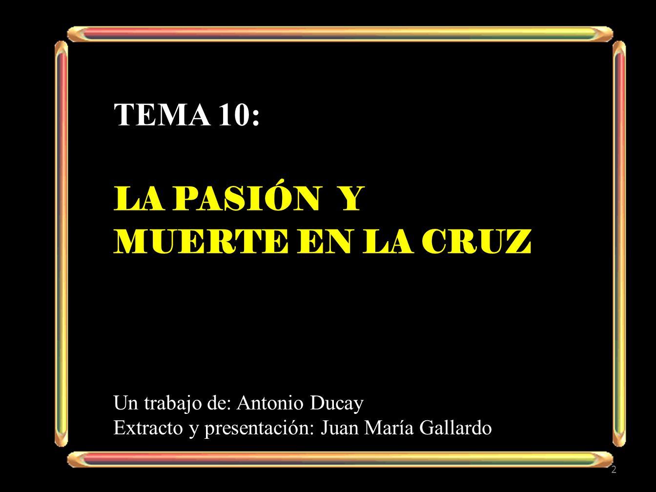 tema 10: LA pasión y Muerte en la cruz Un trabajo de: Antonio Ducay