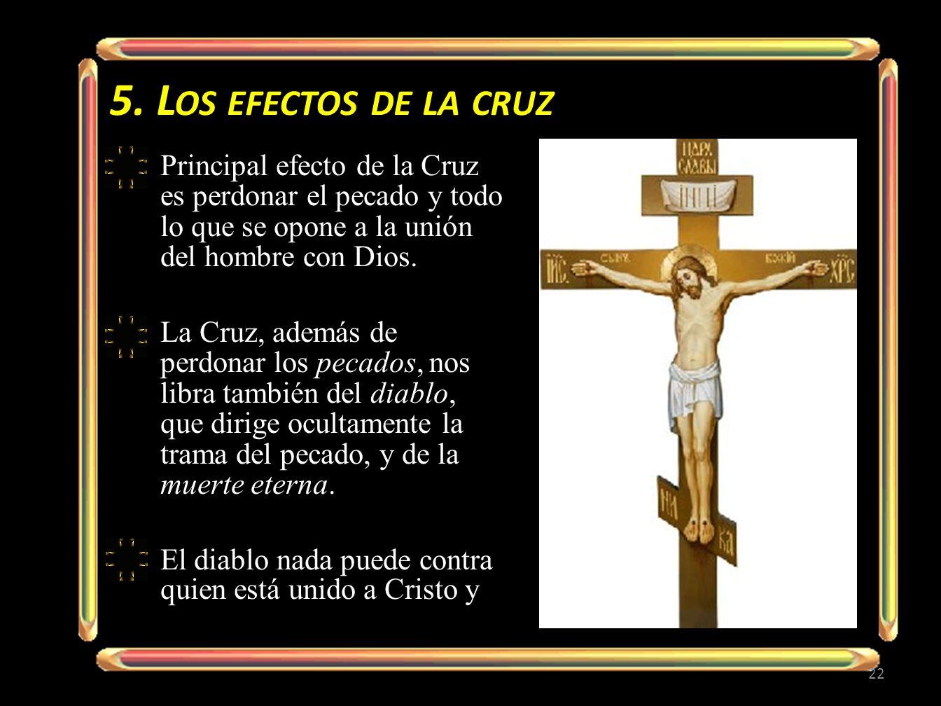 5. Los efectos de la cruzPrincipal efecto de la Cruz es perdonar el pecado y todo lo que se opone a la unión del hombre con Dios.
