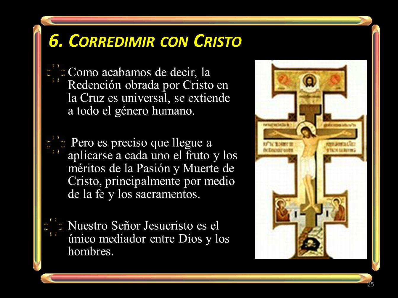 6. Corredimir con CristoComo acabamos de decir, la Redención obrada por Cristo en la Cruz es universal, se extiende a todo el género humano.