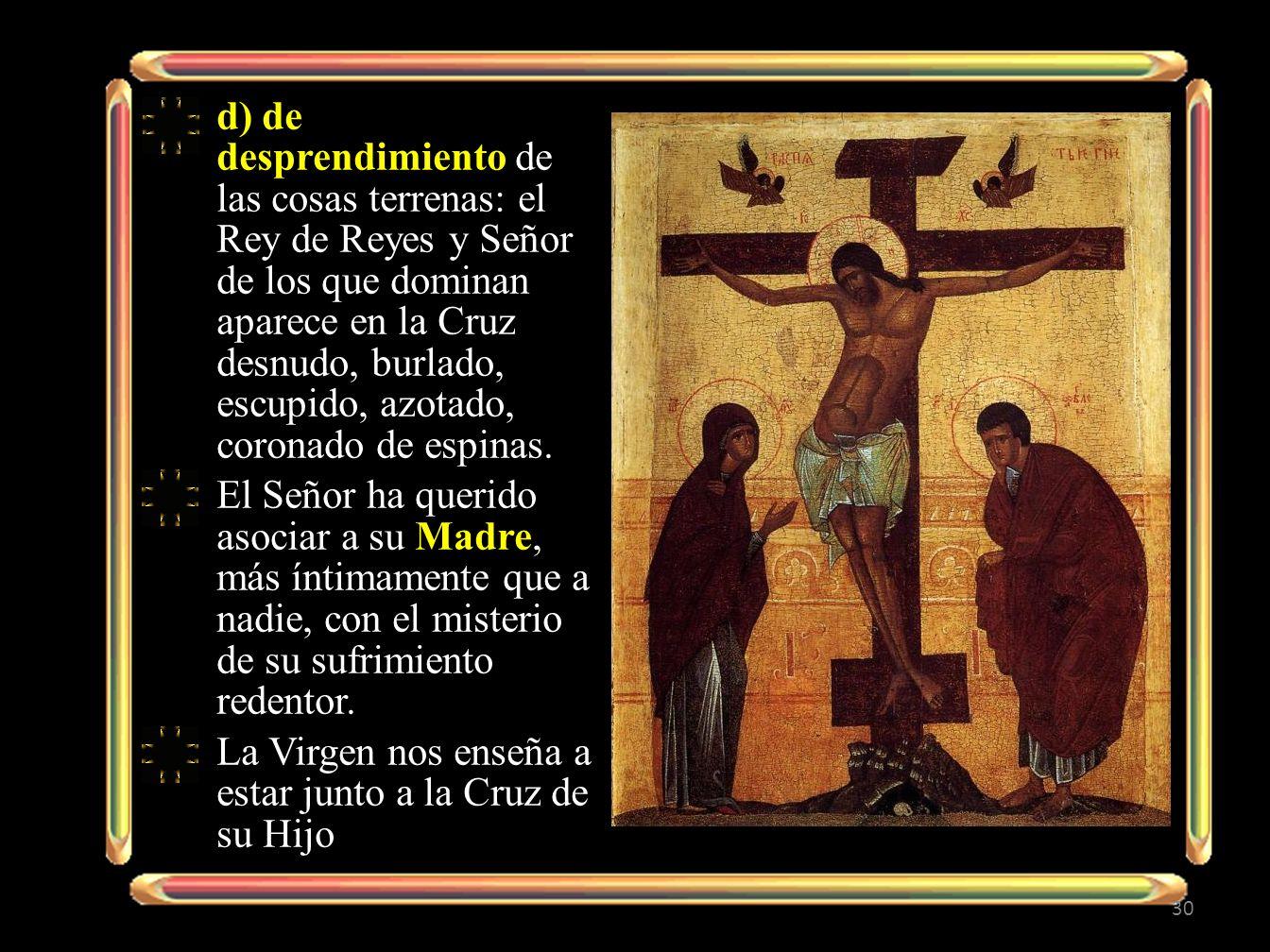 d) de desprendimiento de las cosas terrenas: el Rey de Reyes y Señor de los que dominan aparece en la Cruz desnudo, burlado, escupido, azotado, coronado de espinas.