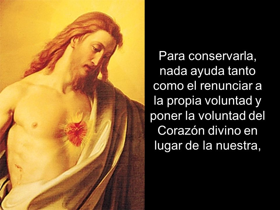 Para conservarla, nada ayuda tanto como el renunciar a la propia voluntad y poner la voluntad del Corazón divino en lugar de la nuestra,
