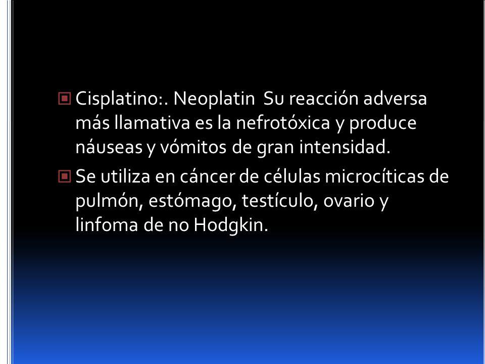 Cisplatino:. Neoplatin Su reacción adversa más llamativa es la nefrotóxica y produce náuseas y vómitos de gran intensidad.
