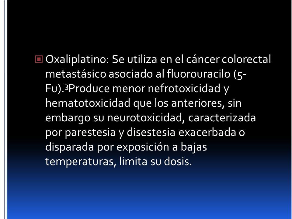 Oxaliplatino: Se utiliza en el cáncer colorectal metastásico asociado al fluorouracilo (5- Fu).3Produce menor nefrotoxicidad y hematotoxicidad que los anteriores, sin embargo su neurotoxicidad, caracterizada por parestesia y disestesia exacerbada o disparada por exposición a bajas temperaturas, limita su dosis.