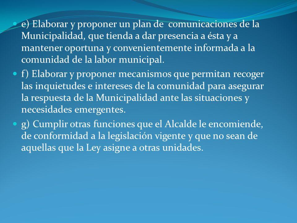 e) Elaborar y proponer un plan de comunicaciones de la Municipalidad, que tienda a dar presencia a ésta y a mantener oportuna y convenientemente informada a la comunidad de la labor municipal.