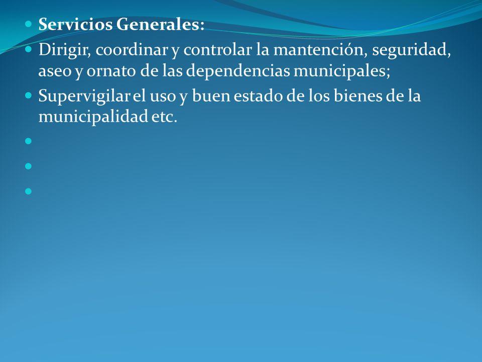 Servicios Generales: Dirigir, coordinar y controlar la mantención, seguridad, aseo y ornato de las dependencias municipales;