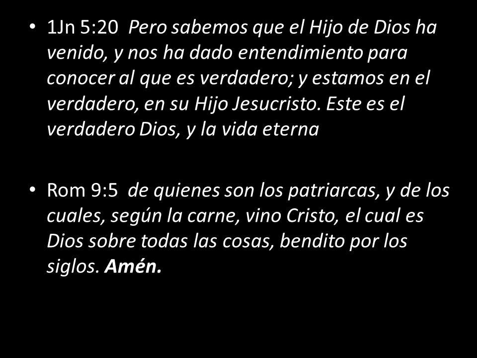 1Jn 5:20 Pero sabemos que el Hijo de Dios ha venido, y nos ha dado entendimiento para conocer al que es verdadero; y estamos en el verdadero, en su Hijo Jesucristo. Este es el verdadero Dios, y la vida eterna