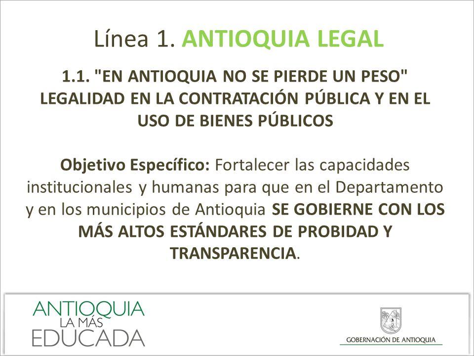 Línea 1. ANTIOQUIA LEGAL 1.1. EN ANTIOQUIA NO SE PIERDE UN PESO LEGALIDAD EN LA CONTRATACIÓN PÚBLICA Y EN EL USO DE BIENES PÚBLICOS.
