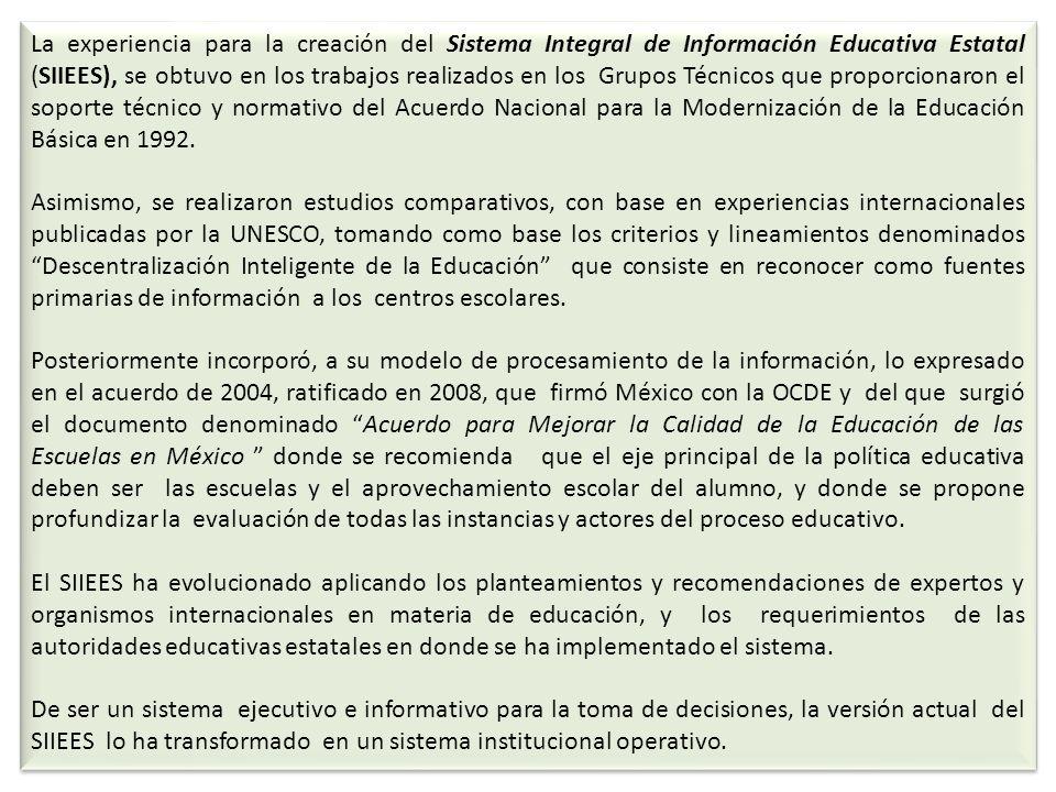La experiencia para la creación del Sistema Integral de Información Educativa Estatal (SIIEES), se obtuvo en los trabajos realizados en los Grupos Técnicos que proporcionaron el soporte técnico y normativo del Acuerdo Nacional para la Modernización de la Educación Básica en 1992.