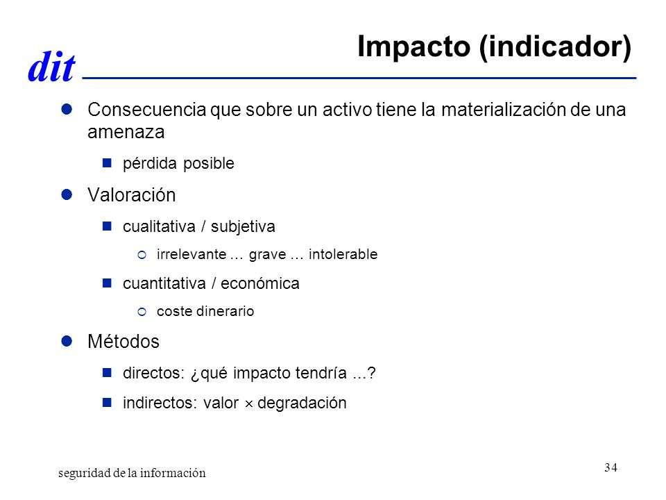 Gestión de Riesgos Abril de 2011. Impacto (indicador) Consecuencia que sobre un activo tiene la materialización de una amenaza.