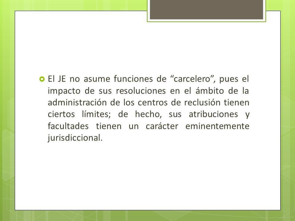 El JE no asume funciones de carcelero , pues el impacto de sus resoluciones en el ámbito de la administración de los centros de reclusión tienen ciertos límites; de hecho, sus atribuciones y facultades tienen un carácter eminentemente jurisdiccional.