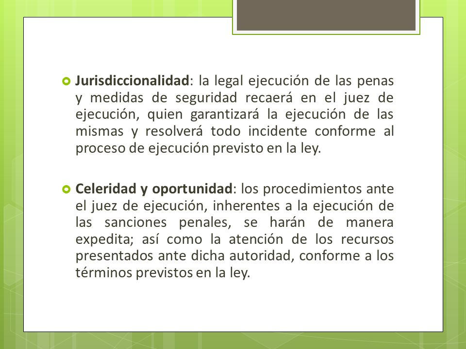 Jurisdiccionalidad: la legal ejecución de las penas y medidas de seguridad recaerá en el juez de ejecución, quien garantizará la ejecución de las mismas y resolverá todo incidente conforme al proceso de ejecución previsto en la ley.