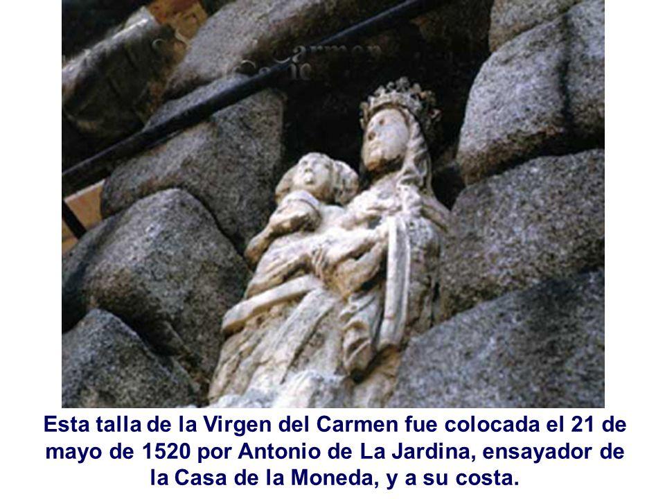 Esta talla de la Virgen del Carmen fue colocada el 21 de mayo de 1520 por Antonio de La Jardina, ensayador de la Casa de la Moneda, y a su costa.