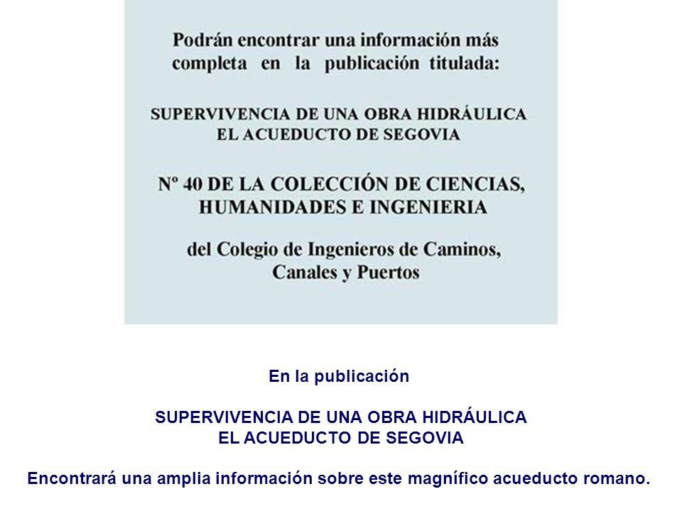 En la publicación SUPERVIVENCIA DE UNA OBRA HIDRÁULICA EL ACUEDUCTO DE SEGOVIA Encontrará una amplia información sobre este magnífico acueducto romano.