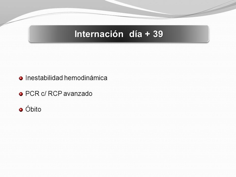 Internación día + 39 Inestabilidad hemodinámica PCR c/ RCP avanzado